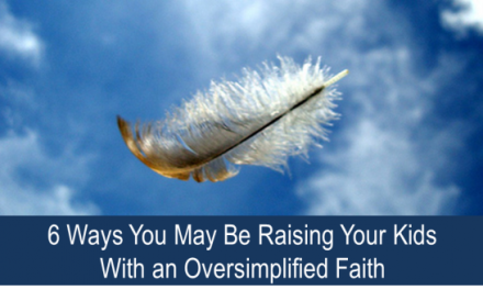 6 Ways You May Be Raising Your Kids with an Oversimplified Faith