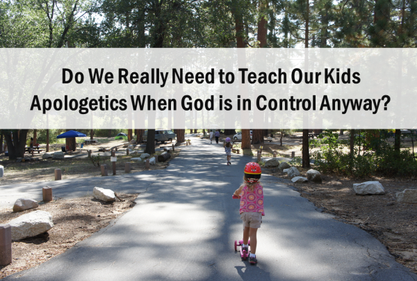 Do We Really Need to Teach Our Kids Apologetics When God is in Control Anyway?
