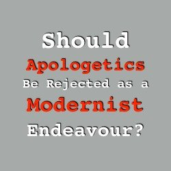 Should Apologetics Be Rejected as a Modernist Endeavour?