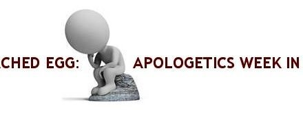 The Poached Egg: Apologetics Week in Review