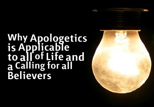 Why Apologetics is Applicable to all of Life and a Calling for all Believers
